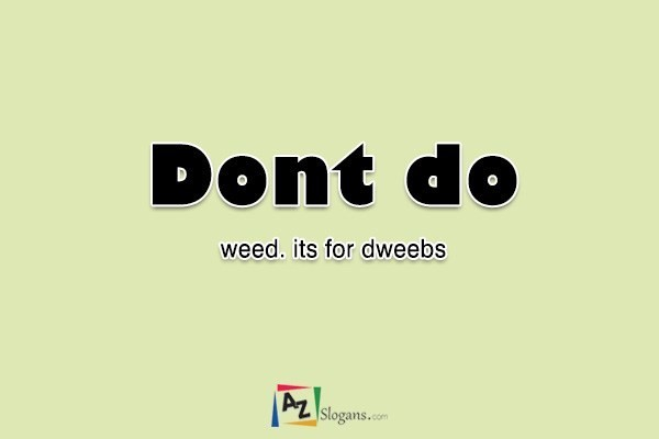 Dont do weed. its for dweebs