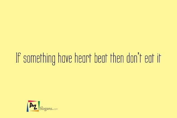 If something have heart beat then don't eat it