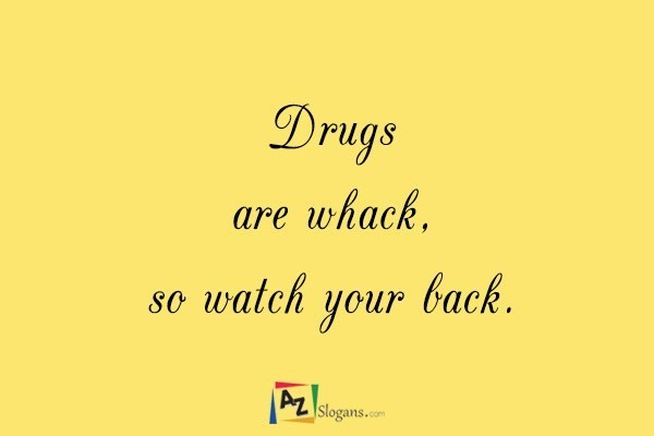 Drugs are whack, so watch your back.