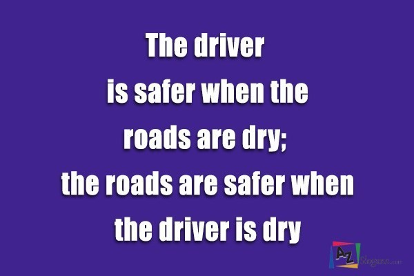 The driver is safer when the roads are dry; the roads are safer when the driver is dry