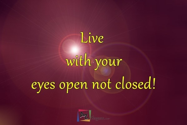 Live with your eyes open not closed!