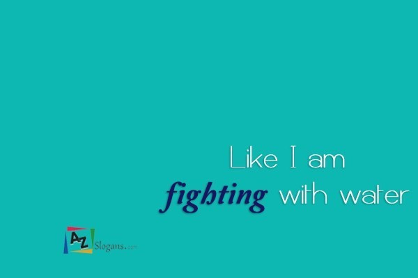 Like I am fighting with water