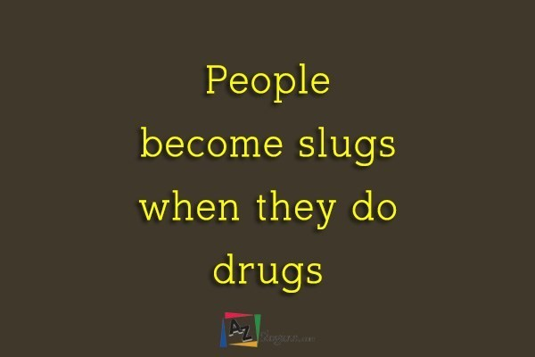 People become slugs when they do drugs