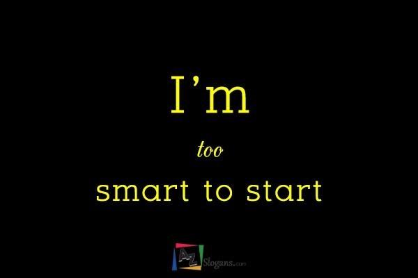 I'm too smart to start
