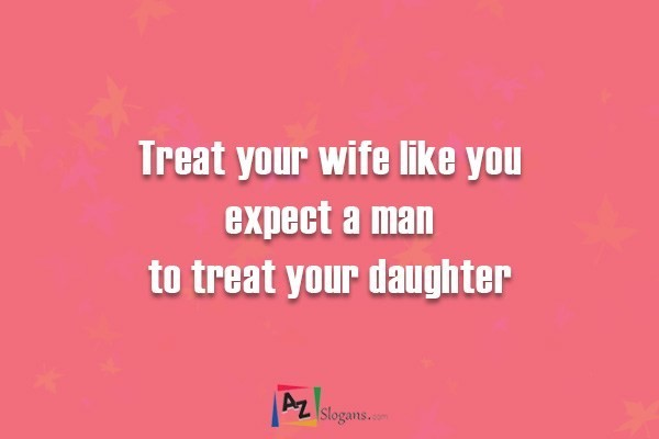 Treat your wife like you expect a man to treat your daughter
