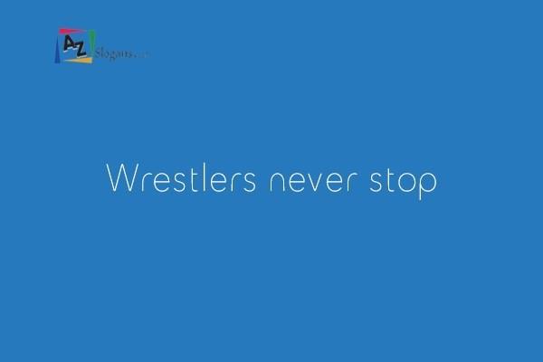 Wrestlers never stop