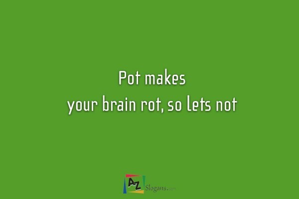 Pot makes your brain rot, so lets not