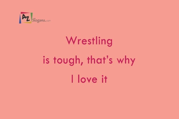 Wrestling is tough, that's why I love it