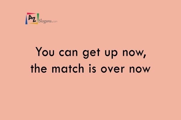 You can get up now, the match is over now