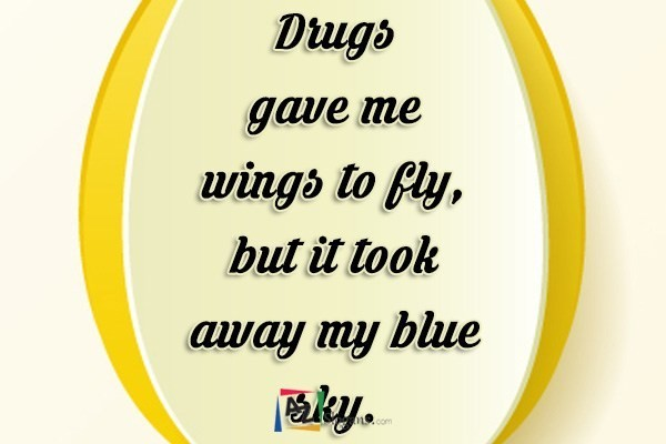 Drugs gave me wings to fly,but it took away my blue sky.