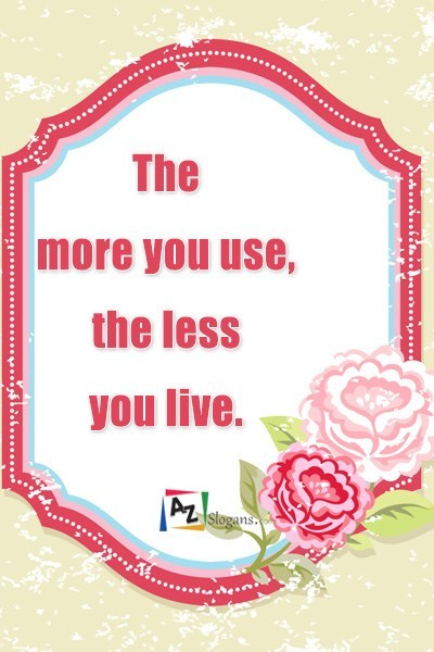 The more you use, the less you live.