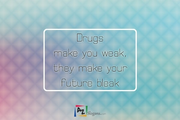 Drugs make you weak, they make your future bleak