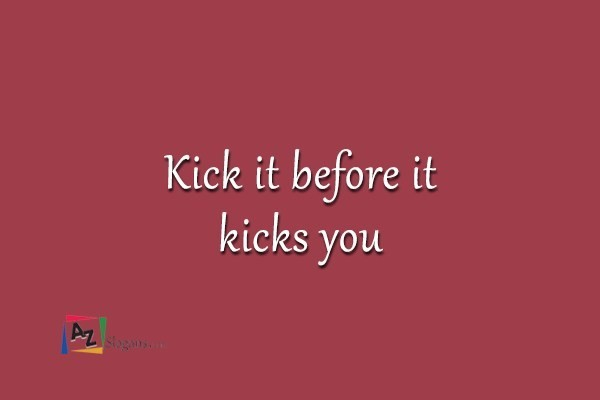 Kick it before it kicks you