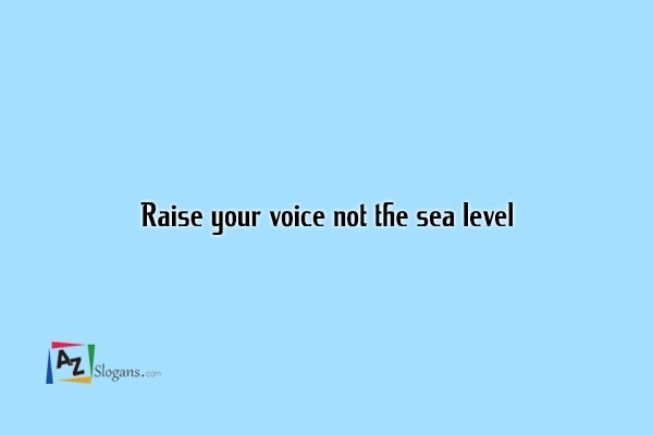 Raise your voice not the sea level
