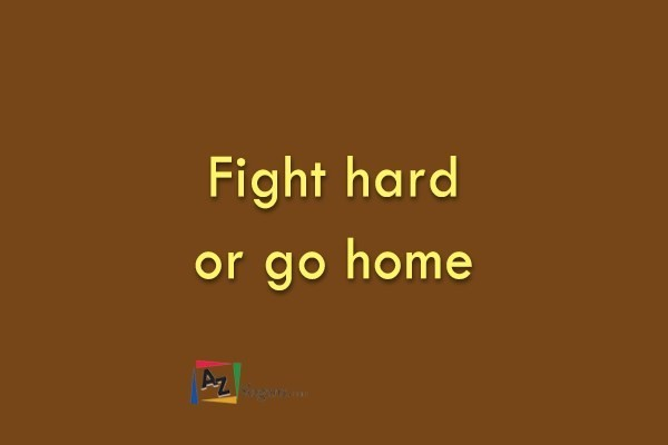 Fight hard or go home