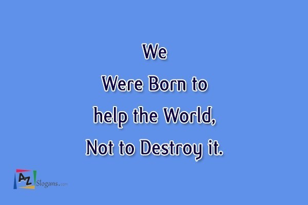 We Were Born to help the World, Not to Destroy it