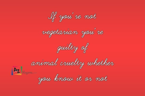If you're not vegetarian you're guilty of animal cruelty whether you know it or not
