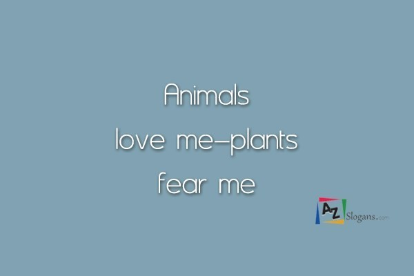 Animals love me–plants fear me
