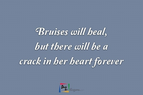 Bruises will heal, but there will be a crack in her heart forever