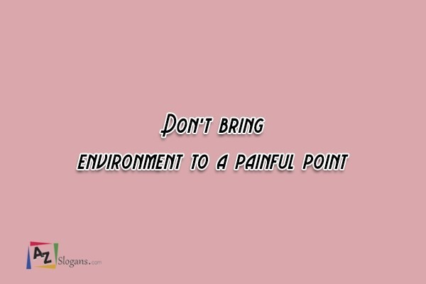 Don't bring environment to a painful point