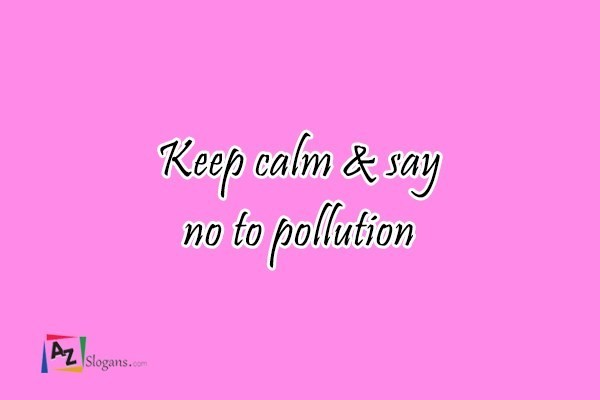 Keep calm & say no to pollution