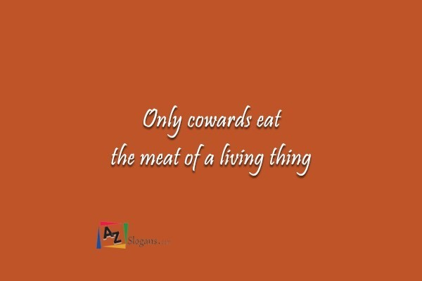 Only cowards eat the meat of a living thing