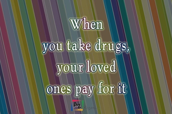 When you take drugs, your loved ones pay for it