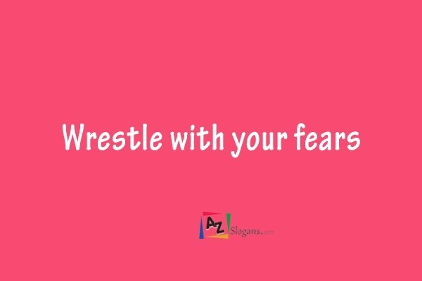 Wrestle with your fears