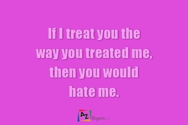 If I treat you the way you treated me, then you would hate me.