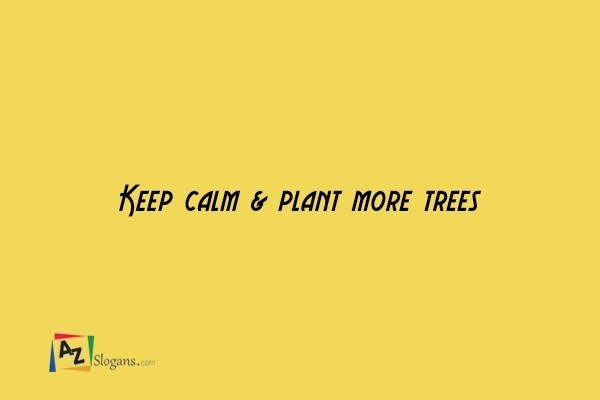Keep calm & plant more trees