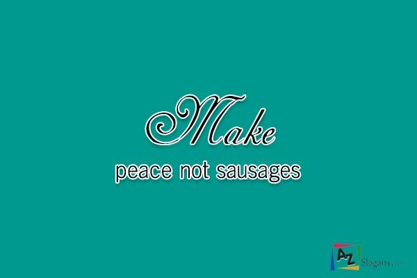 Make peace not sausages