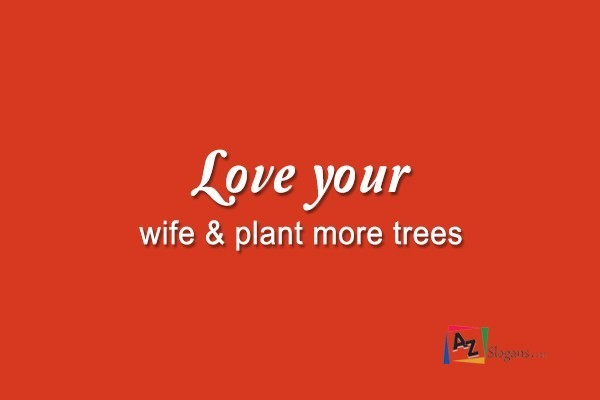 Love your wife & plant more trees