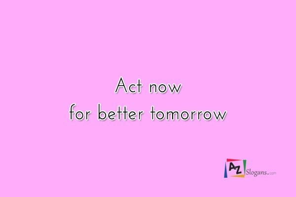 Act now for better tomorrow