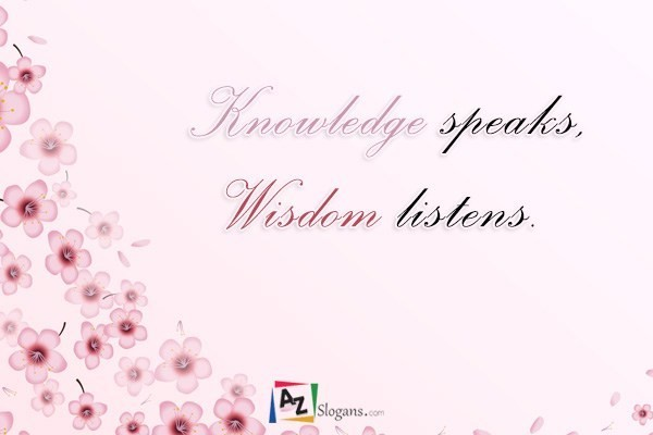 Knowledge speaks, Wisdom listens.