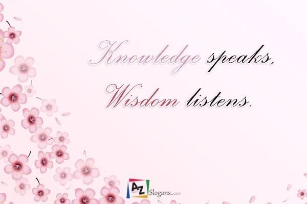 Knowledge speaks, Wisdom listens.