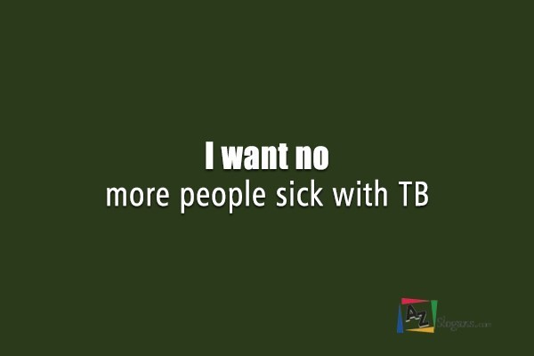 I want no more people sick with TB
