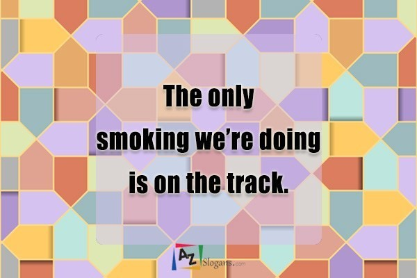 The only smoking we're doing is on the track.