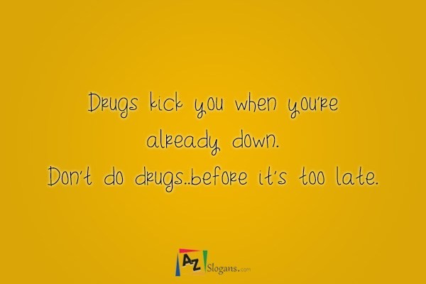 Drugs kick you when you're already down. Don't do drugs..before it's too late.