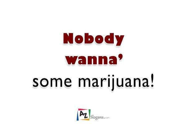 Nobody wanna' some marijuana!
