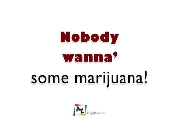Nobody wanna' some marijuana!