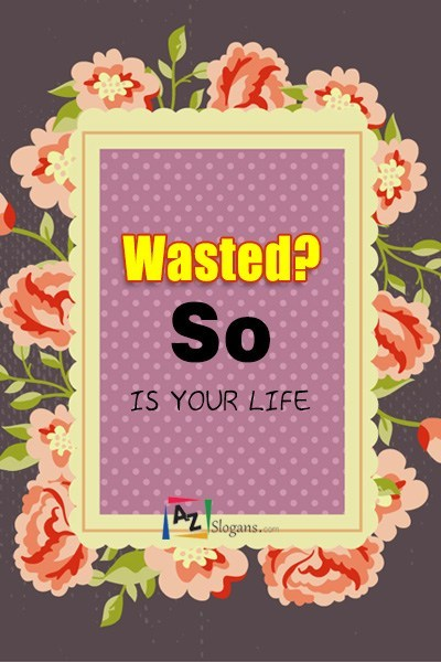 Wasted? So is your life