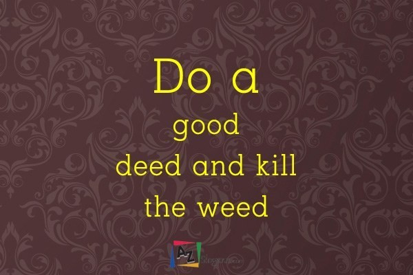 Do a good deed and kill the weed
