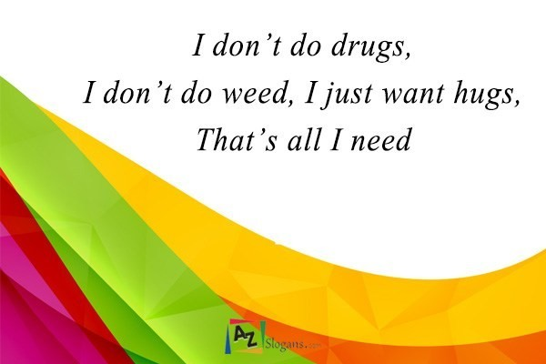I don't do drugs, I don't do weed, I just want hugs, That's all I need