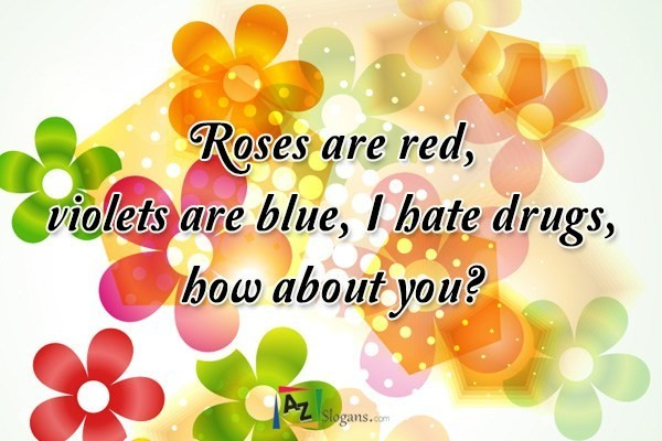 Roses are red, violets are blue, I hate drugs, how about you?