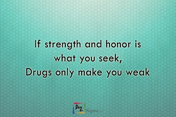 If strength and honor is what you seek, Drugs only make you weak