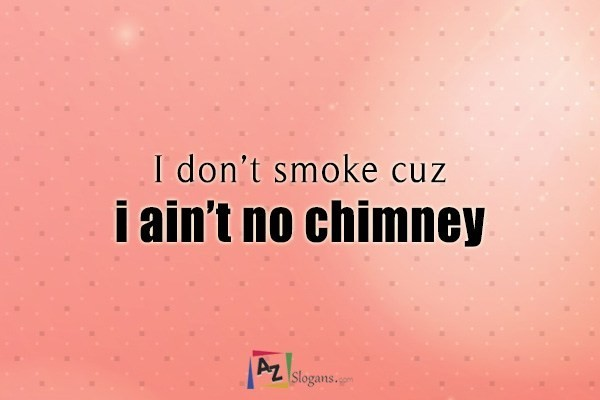 I don't smoke cuz i ain't no chimney