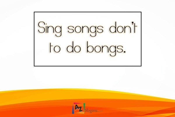 Sing songs don't to do bongs.