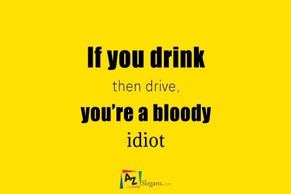 If you drink then drive, you're a bloody idiot